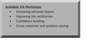 Available VIA Workshops •	Increasing personal impact •	Improving life satisfaction •	Confidence building •	Stress reduction and problem solving